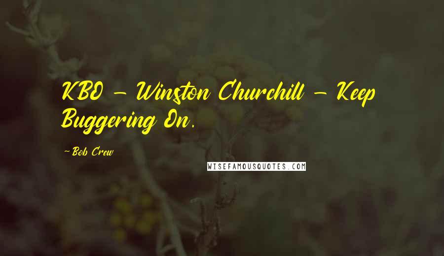 Bob Crew quotes: KBO - Winston Churchill - Keep Buggering On.