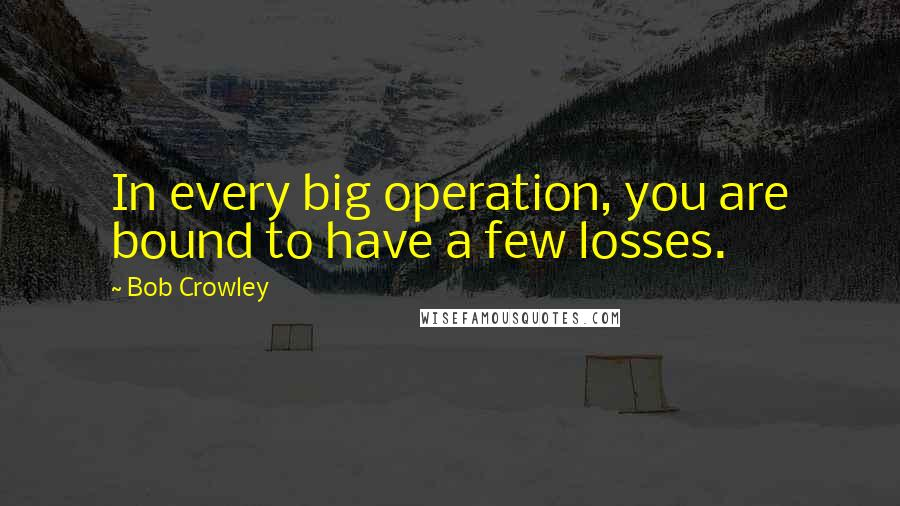 Bob Crowley quotes: In every big operation, you are bound to have a few losses.