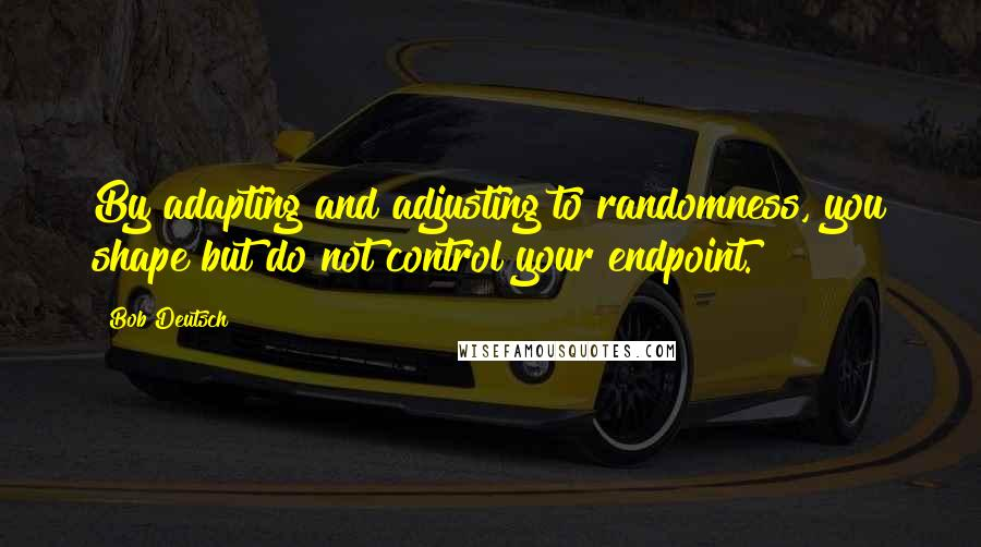Bob Deutsch quotes: By adapting and adjusting to randomness, you shape but do not control your endpoint.