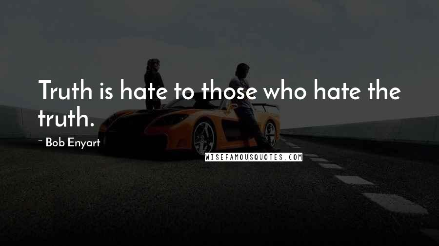 Bob Enyart quotes: Truth is hate to those who hate the truth.