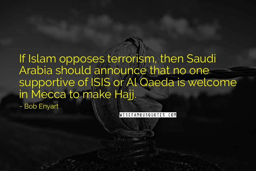 Bob Enyart quotes: If Islam opposes terrorism, then Saudi Arabia should announce that no one supportive of ISIS or Al Qaeda is welcome in Mecca to make Hajj.