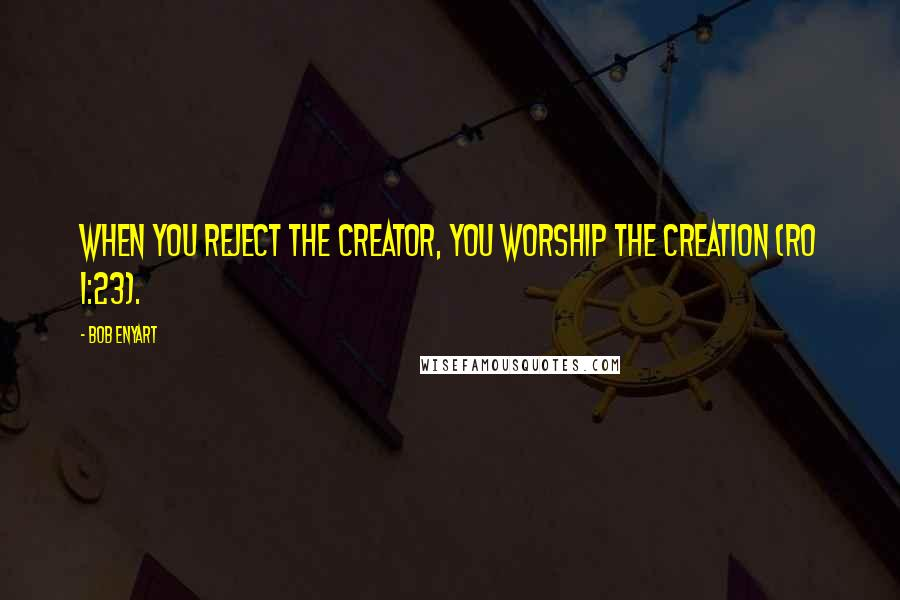 Bob Enyart quotes: When you reject the Creator, you worship the Creation (Ro 1:23).
