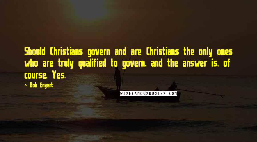 Bob Enyart quotes: Should Christians govern and are Christians the only ones who are truly qualified to govern, and the answer is, of course, Yes.