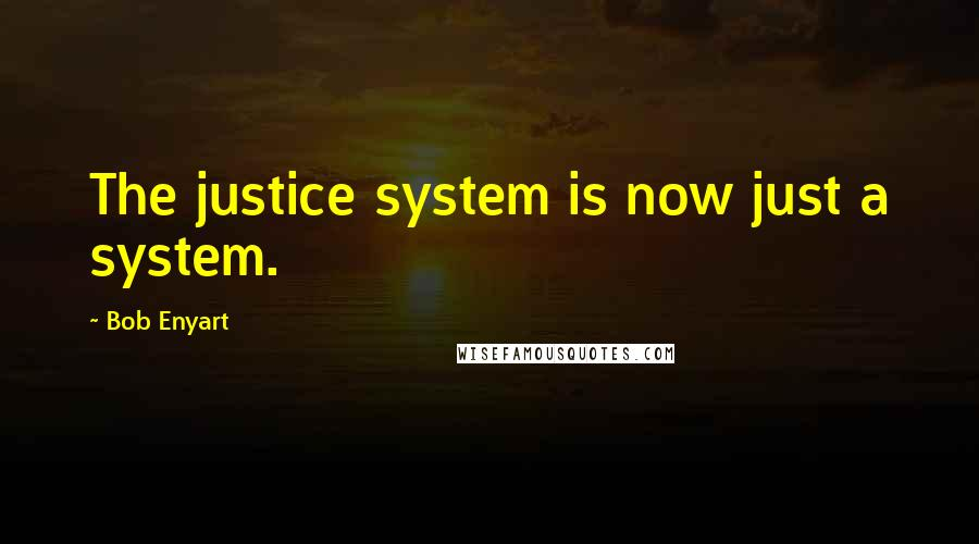 Bob Enyart quotes: The justice system is now just a system.