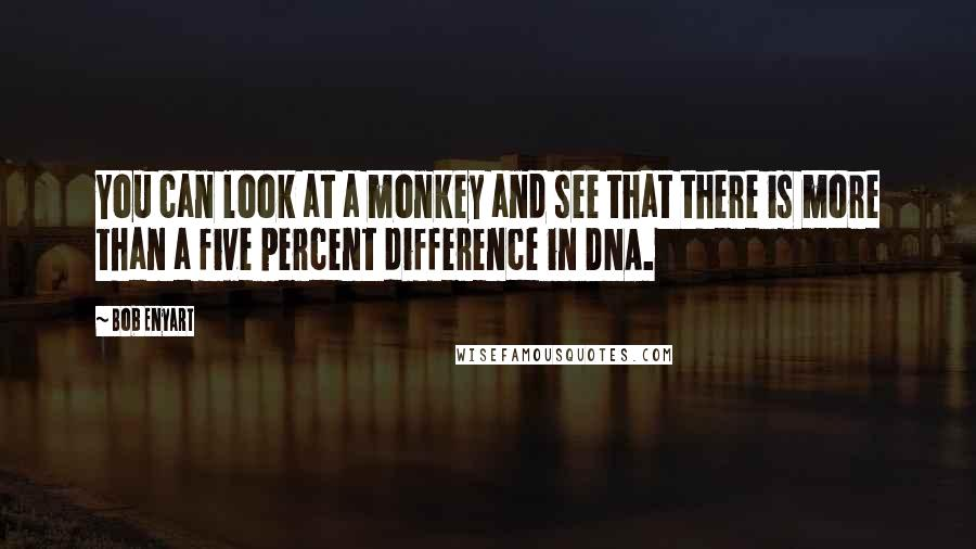 Bob Enyart quotes: You can look at a monkey and see that there is more than a five percent difference in DNA.