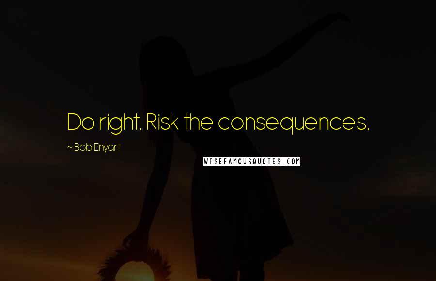 Bob Enyart quotes: Do right. Risk the consequences.