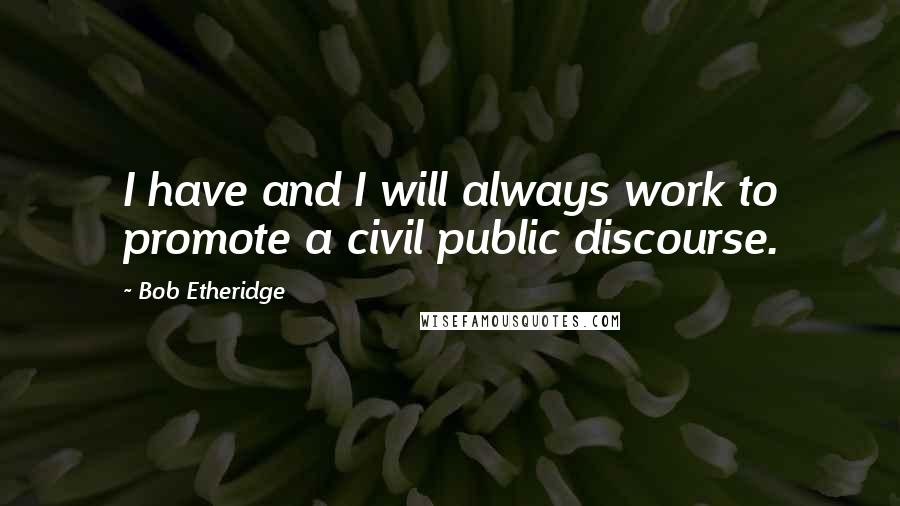 Bob Etheridge quotes: I have and I will always work to promote a civil public discourse.