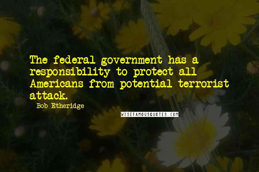 Bob Etheridge quotes: The federal government has a responsibility to protect all Americans from potential terrorist attack.
