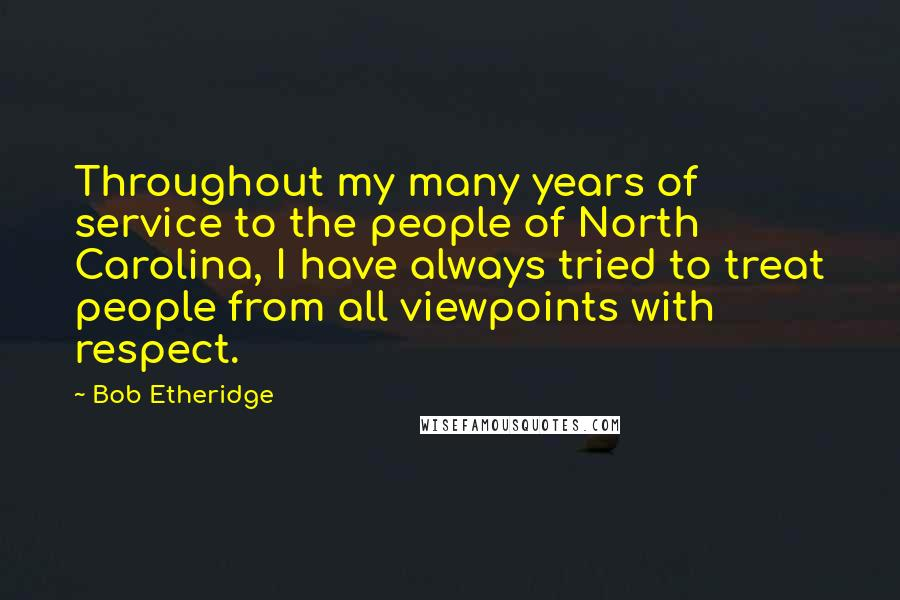 Bob Etheridge quotes: Throughout my many years of service to the people of North Carolina, I have always tried to treat people from all viewpoints with respect.