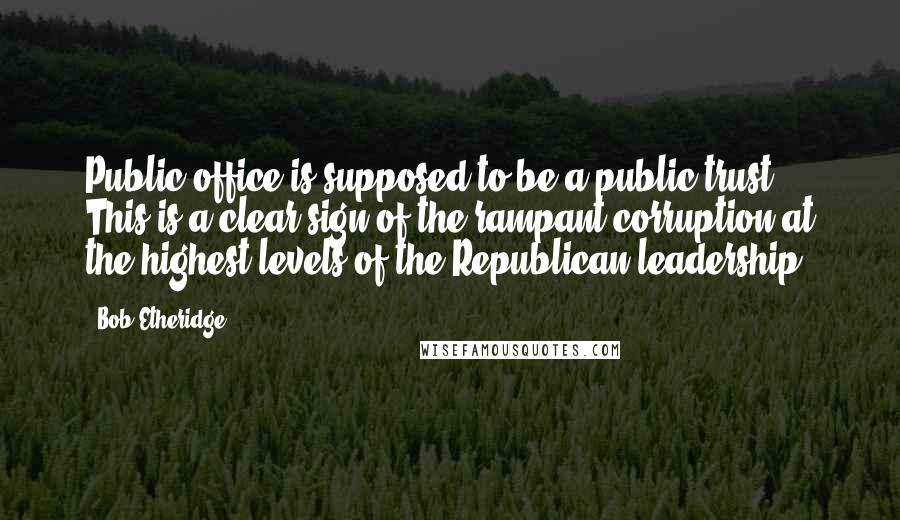 Bob Etheridge quotes: Public office is supposed to be a public trust. This is a clear sign of the rampant corruption at the highest levels of the Republican leadership.