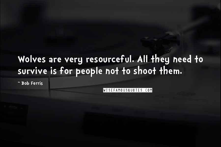 Bob Ferris quotes: Wolves are very resourceful. All they need to survive is for people not to shoot them.