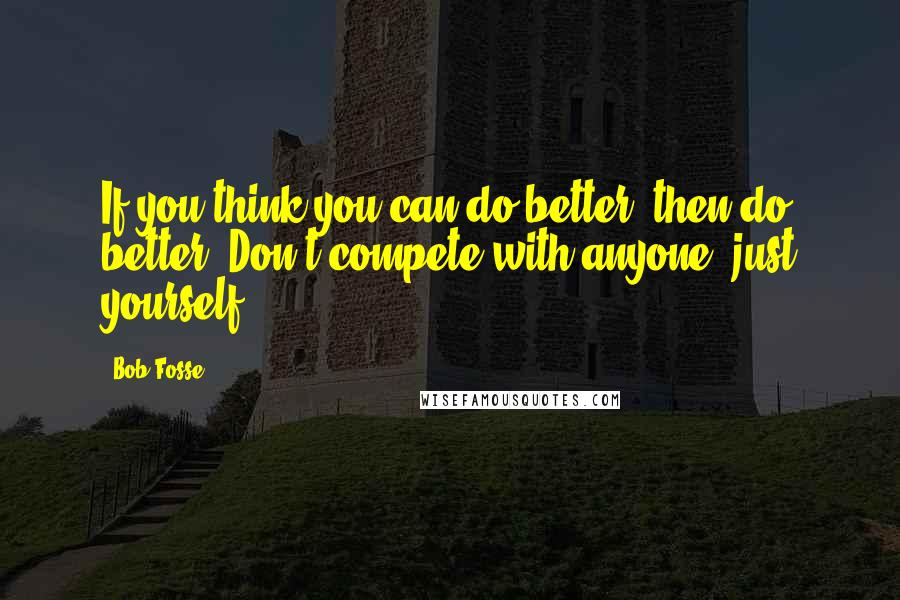 Bob Fosse quotes: If you think you can do better, then do better. Don't compete with anyone; just yourself.