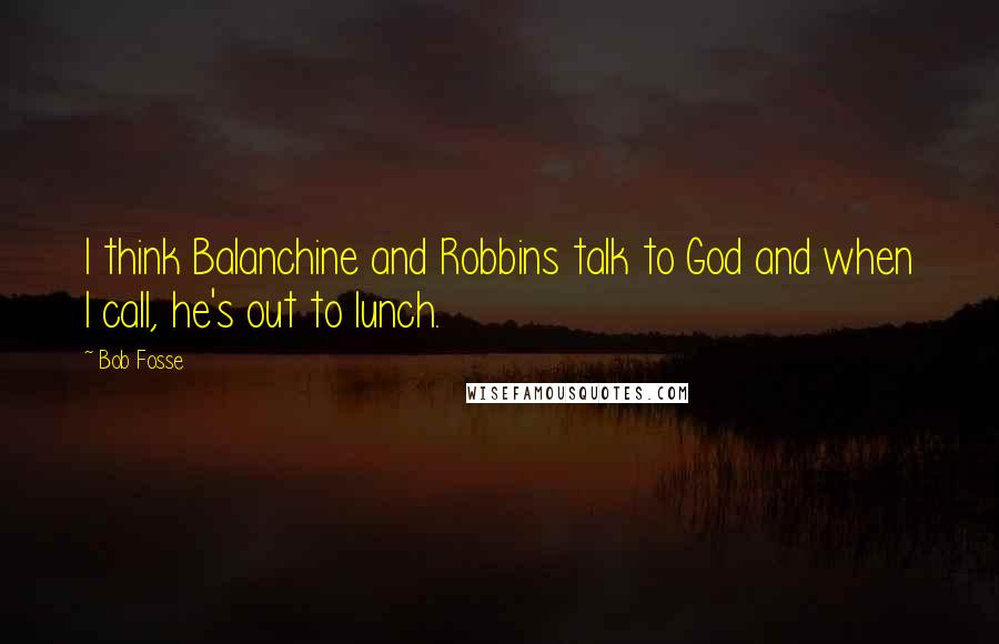 Bob Fosse quotes: I think Balanchine and Robbins talk to God and when I call, he's out to lunch.