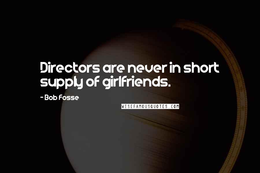 Bob Fosse quotes: Directors are never in short supply of girlfriends.
