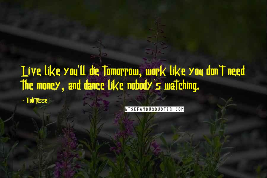 Bob Fosse quotes: Live like you'll die tomorrow, work like you don't need the money, and dance like nobody's watching.