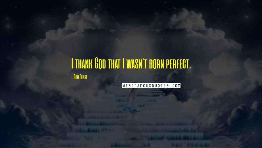Bob Fosse quotes: I thank God that I wasn't born perfect.