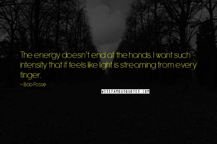 Bob Fosse quotes: The energy doesn't end at the hands. I want such intensity that it feels like light is streaming from every finger.