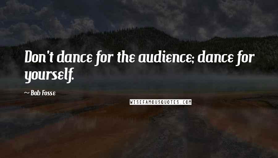 Bob Fosse quotes: Don't dance for the audience; dance for yourself.