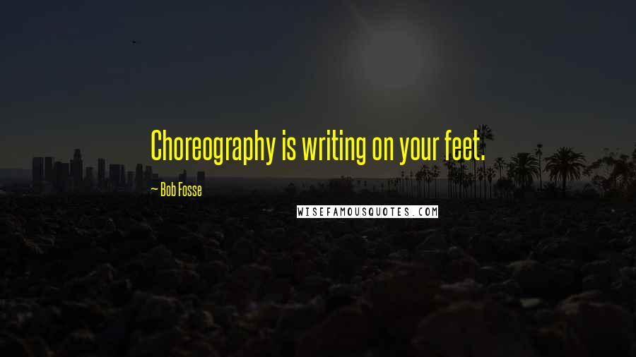 Bob Fosse quotes: Choreography is writing on your feet.