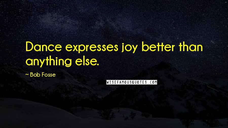 Bob Fosse quotes: Dance expresses joy better than anything else.