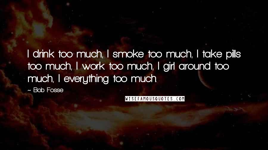 Bob Fosse quotes: I drink too much, I smoke too much, I take pills too much, I work too much, I girl around too much, I everything too much.