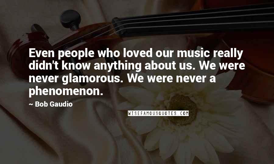 Bob Gaudio quotes: Even people who loved our music really didn't know anything about us. We were never glamorous. We were never a phenomenon.