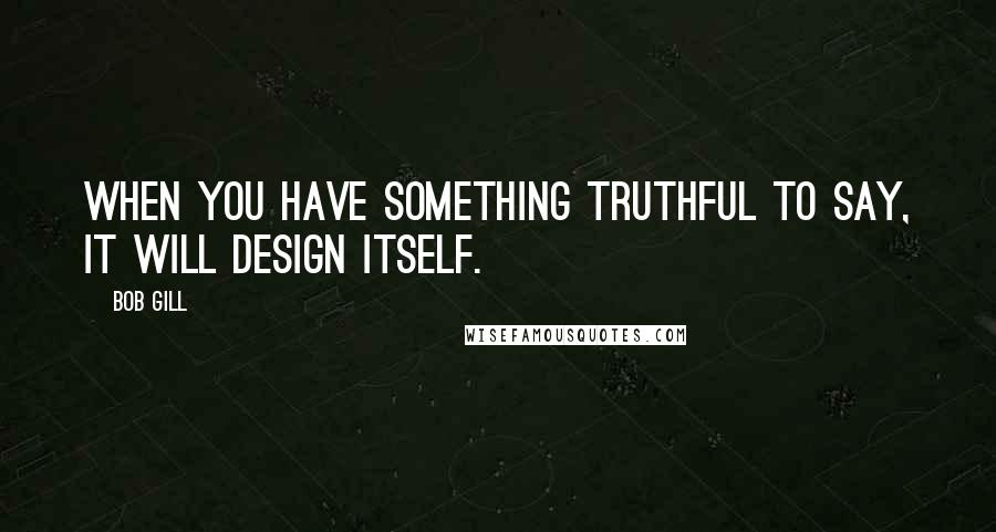 Bob Gill quotes: When you have something truthful to say, it will design itself.