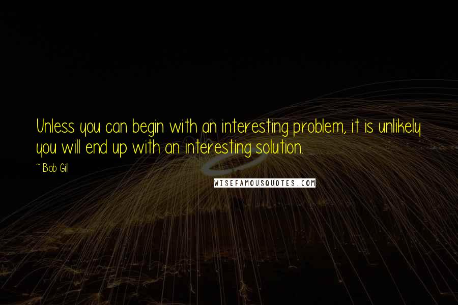 Bob Gill quotes: Unless you can begin with an interesting problem, it is unlikely you will end up with an interesting solution.