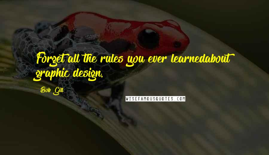 Bob Gill quotes: Forget all the rules you ever learnedabout graphic design.