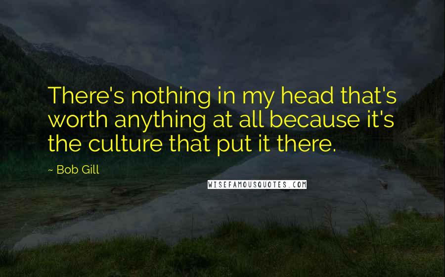 Bob Gill quotes: There's nothing in my head that's worth anything at all because it's the culture that put it there.