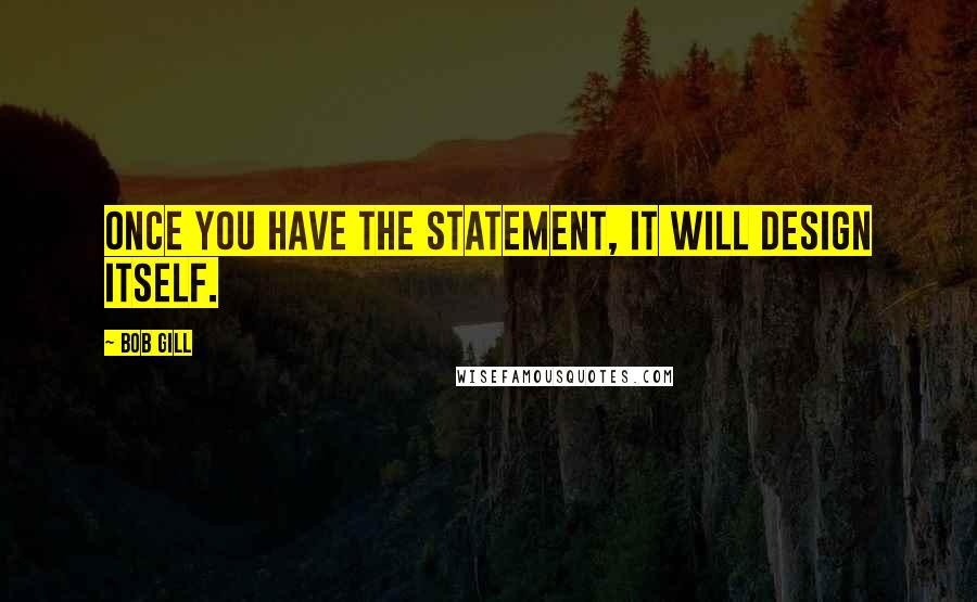 Bob Gill quotes: Once you have the statement, it will design itself.