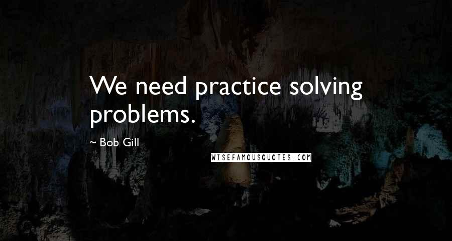 Bob Gill quotes: We need practice solving problems.
