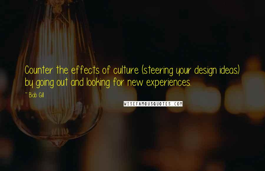 Bob Gill quotes: Counter the effects of culture (steering your design ideas) by going out and looking for new experiences.