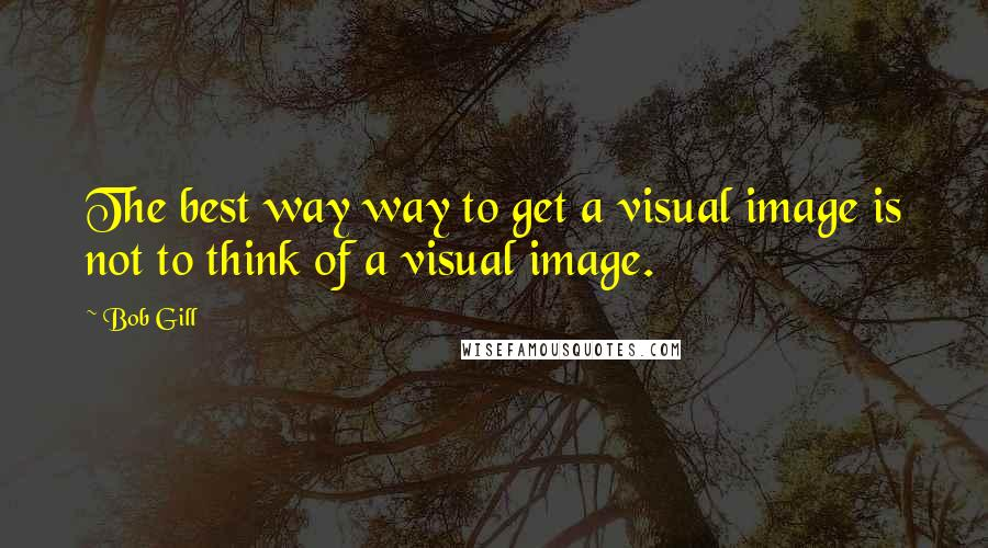 Bob Gill quotes: The best way way to get a visual image is not to think of a visual image.
