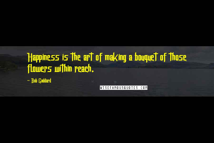Bob Goddard quotes: Happiness is the art of making a bouquet of those flowers within reach.