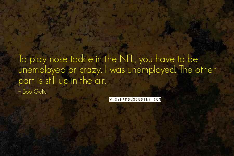 Bob Golic quotes: To play nose tackle in the NFL, you have to be unemployed or crazy. I was unemployed. The other part is still up in the air.
