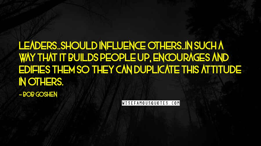 Bob Goshen quotes: Leaders..should influence others..in such a way that it builds people up, encourages and edifies them so they can duplicate this attitude in others.
