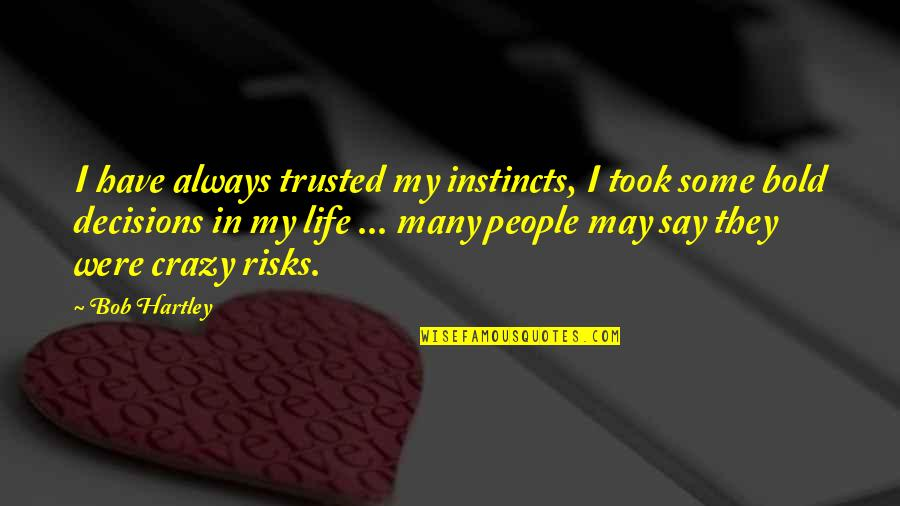Bob Hartley Quotes By Bob Hartley: I have always trusted my instincts, I took