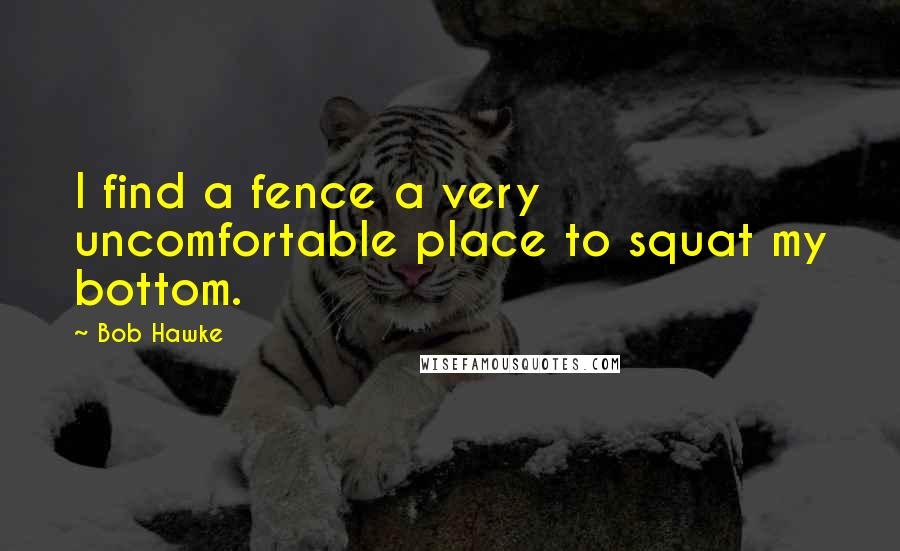 Bob Hawke quotes: I find a fence a very uncomfortable place to squat my bottom.