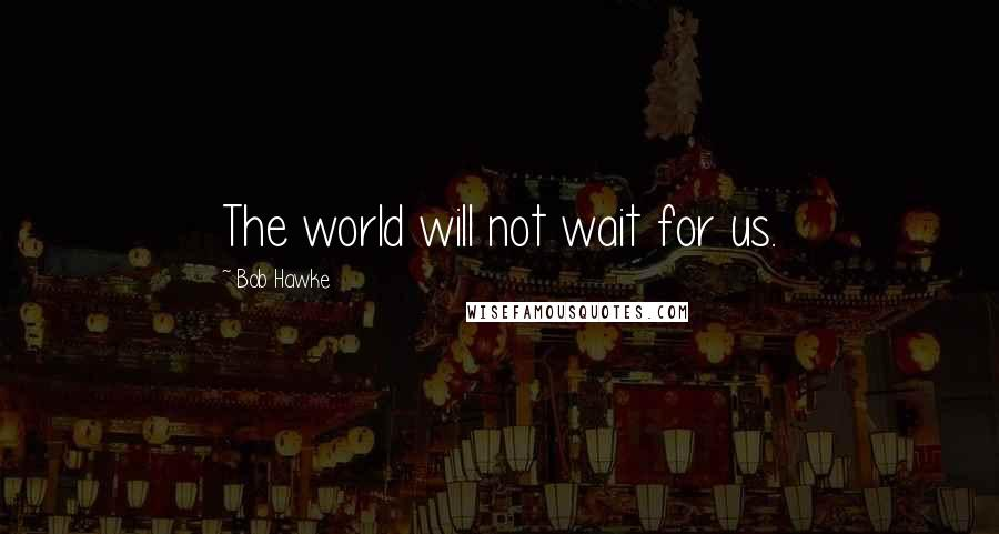 Bob Hawke quotes: The world will not wait for us.