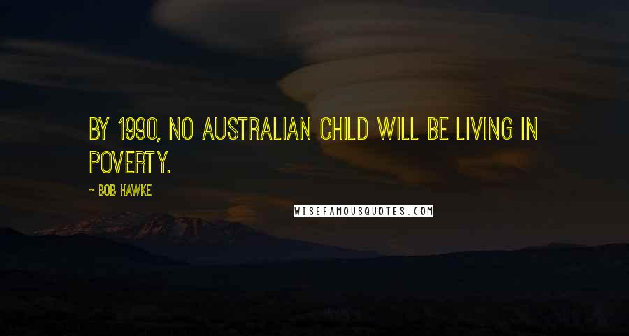 Bob Hawke quotes: By 1990, no Australian child will be living in poverty.