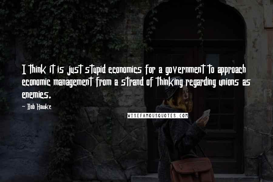 Bob Hawke quotes: I think it is just stupid economics for a government to approach economic management from a strand of thinking regarding unions as enemies.