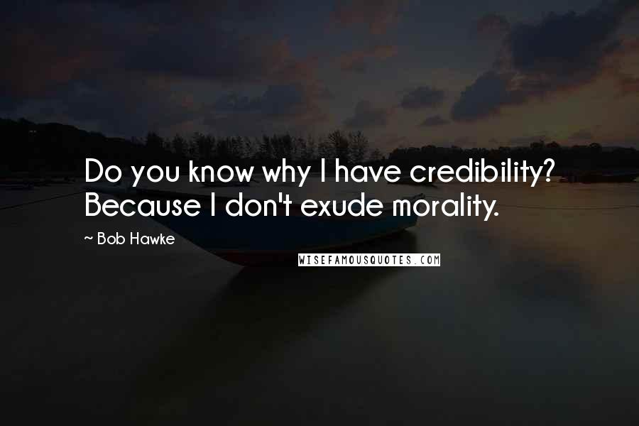 Bob Hawke quotes: Do you know why I have credibility? Because I don't exude morality.