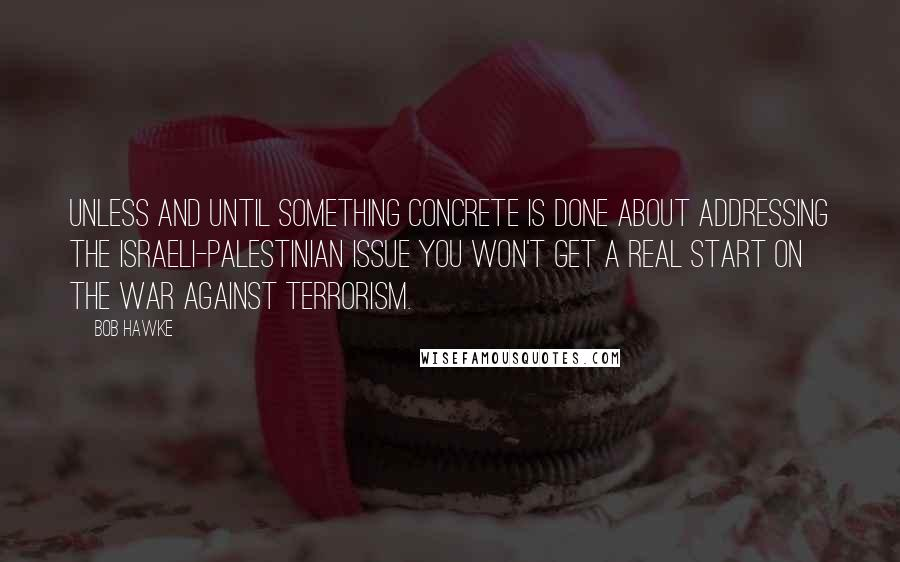 Bob Hawke quotes: Unless and until something concrete is done about addressing the Israeli-Palestinian issue you won't get a real start on the war against terrorism.