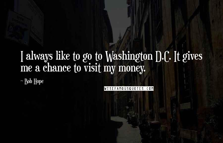 Bob Hope quotes: I always like to go to Washington D.C. It gives me a chance to visit my money.