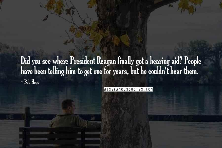 Bob Hope quotes: Did you see where President Reagan finally got a hearing aid? People have been telling him to get one for years, but he couldn't hear them.