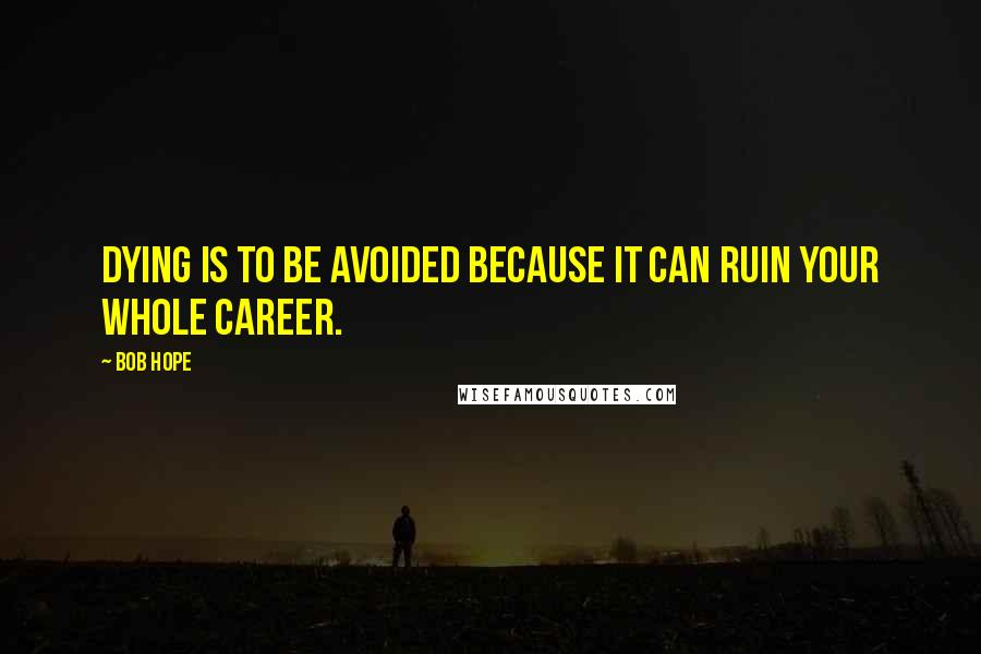Bob Hope quotes: Dying is to be avoided because it can ruin your whole career.