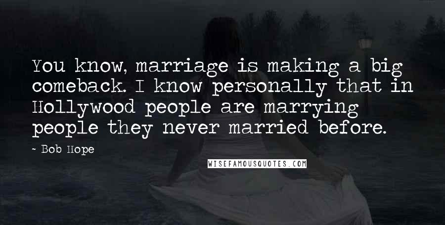 Bob Hope quotes: You know, marriage is making a big comeback. I know personally that in Hollywood people are marrying people they never married before.