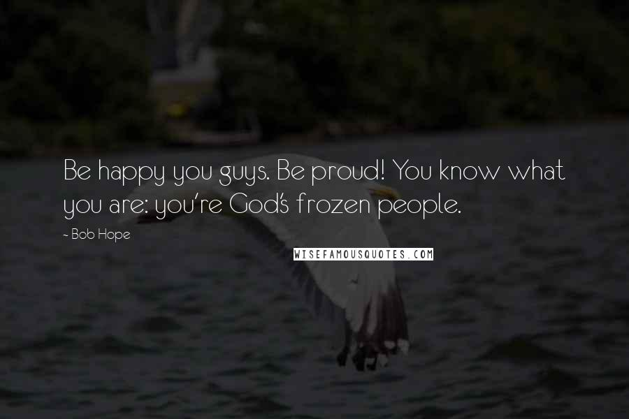 Bob Hope quotes: Be happy you guys. Be proud! You know what you are: you're God's frozen people.