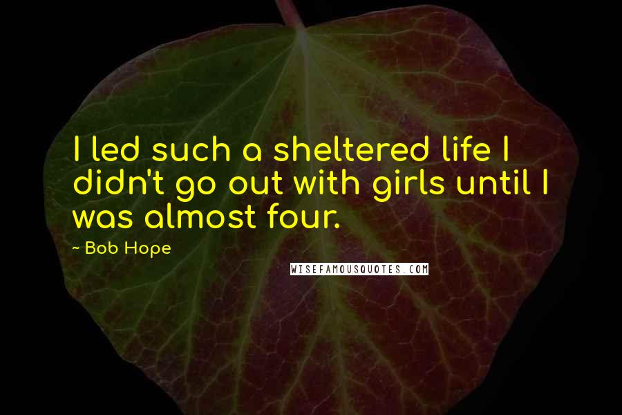 Bob Hope quotes: I led such a sheltered life I didn't go out with girls until I was almost four.